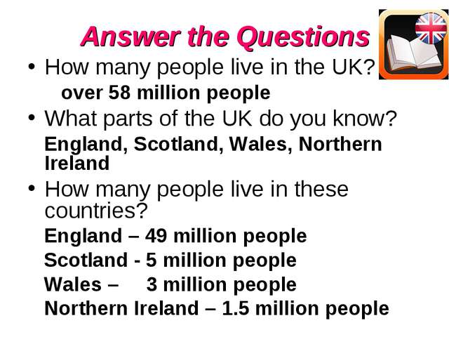Answer the Questions How many people live in the UK? over 58 million people W...