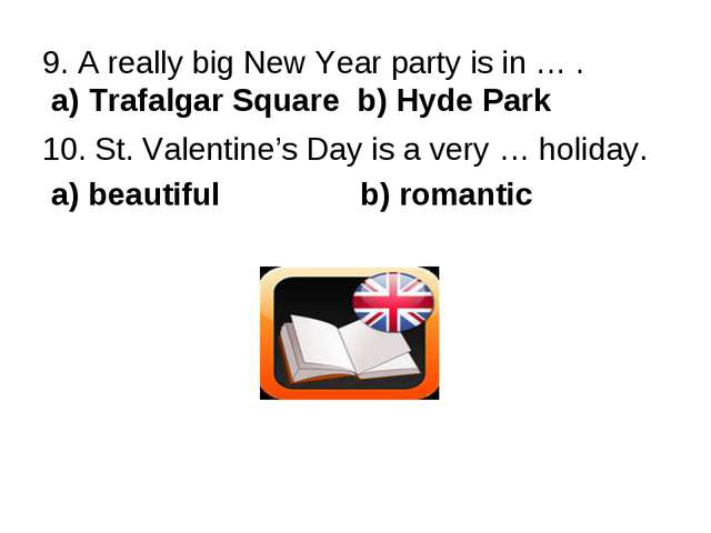 9. A really big New Year party is in … . a) Trafalgar Square b) Hyde Park 10....