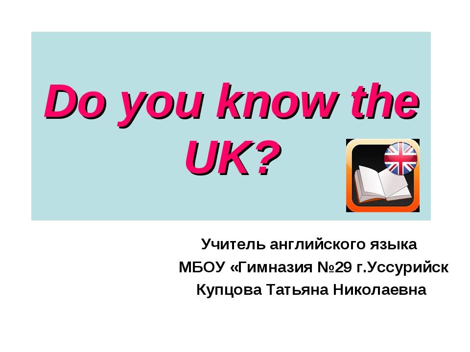 Do you know the UK? Учитель английского языка МБОУ «Гимназия №29 г.Уссурийск...