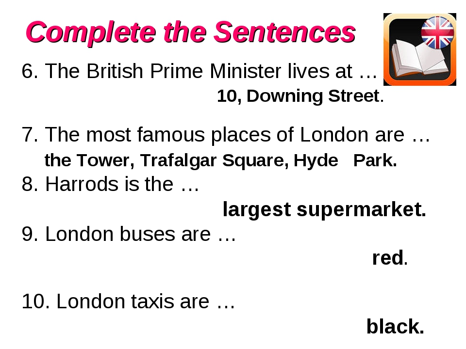 Complete the Sentences 6. The British Prime Minister lives at … 10, Downing S...