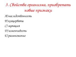 3. Свойства организма, приобретать новые признаки А) наследственность В) коац