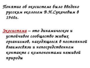 Понятие об экосистеме было введено русским экологом В.Н.Сукачевым в 1940г. Эк