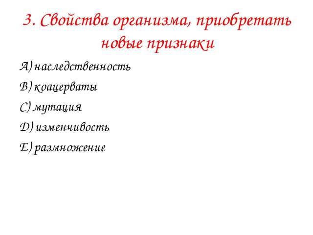 3. Свойства организма, приобретать новые признаки А) наследственность В) коац...
