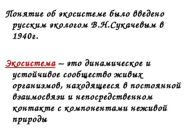 Понятие об экосистеме было введено русским экологом В.Н.Сукачевым в 1940г. Эк...