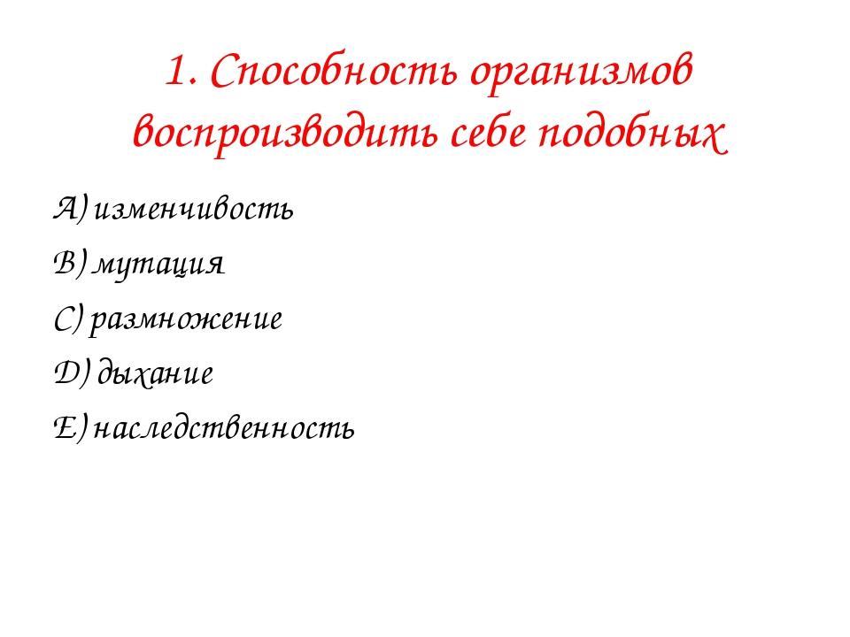 1. Способность организмов воспроизводить себе подобных А) изменчивость В) мут...