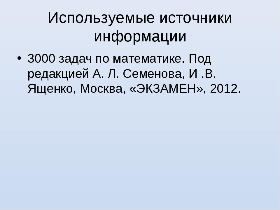 Используемые источники информации 3000 задач по математике. Под редакцией А....