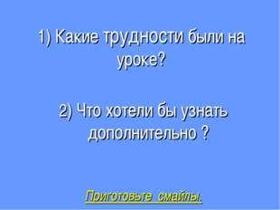 1) Какие трудности были на уроке? 2) Что хотели бы узнать дополнительно ? При