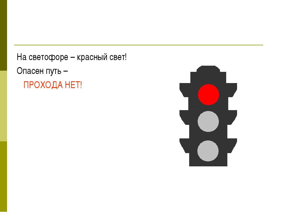 На светофоре – красный свет! Опасен путь – ПРОХОДА НЕТ!