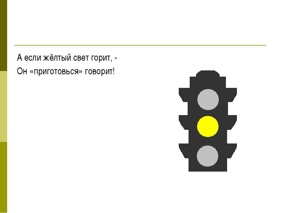 А если жёлтый свет горит, - Он «приготовься» говорит!