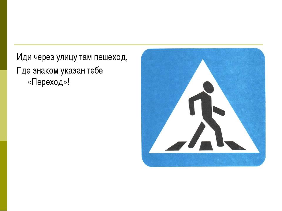 Иди через улицу там пешеход, Где знаком указан тебе «Переход»!