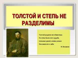 ТОЛСТОЙ И СТЕПЬ НЕ РАЗДЕЛИМЫ Толстой родился не в Заволжье. Но степь была в е