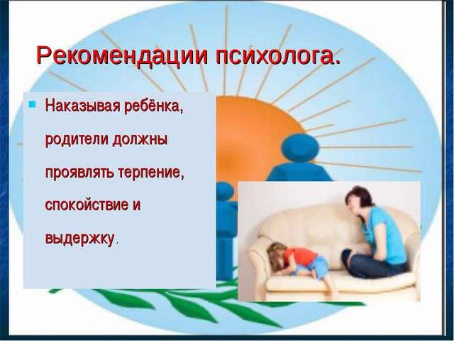 Наказывая ребёнка, родители должны проявлять терпение, спокойствие и выдержку...