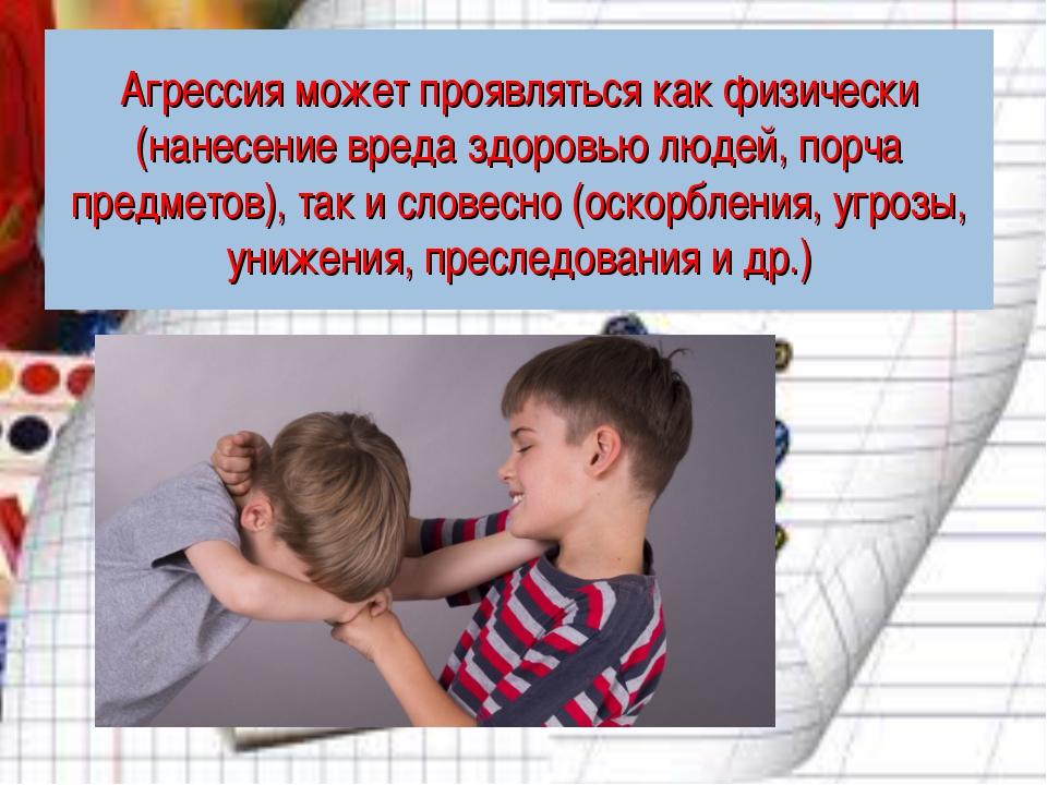 Агрессия может проявляться как физически (нанесение вреда здоровью людей, пор...
