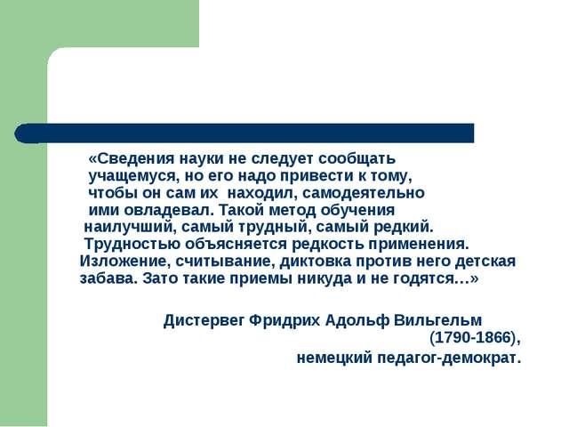 «Сведения науки не следует сообщать учащемуся, но его надо привести к тому,...