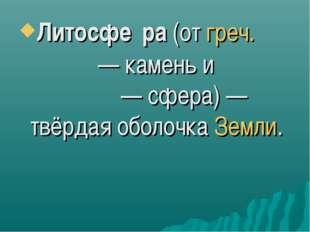 Литосфе́ра (от греч. λίθος — камень и σφαίρα — сфера) — твёрдая оболочка Земли.