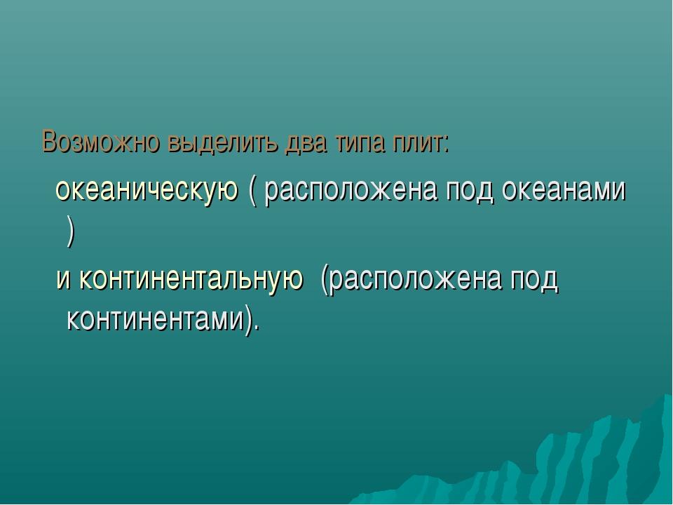 Возможно выделить два типа плит: океаническую ( расположена под океанами ) и...