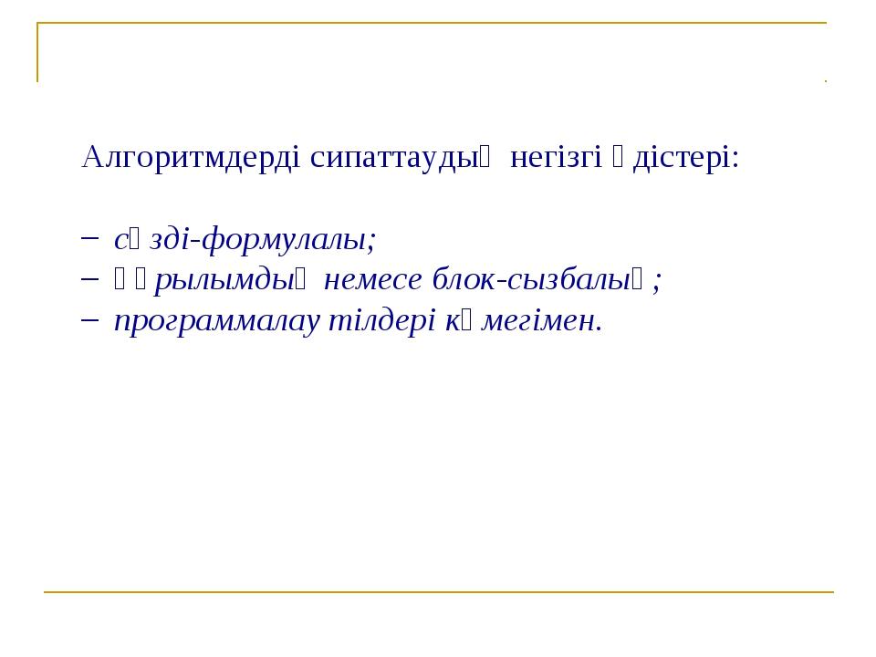 Алгоритмдерді сипаттаудың негізгі әдістері: сөзді-формулалы; қүрылымдық немес...