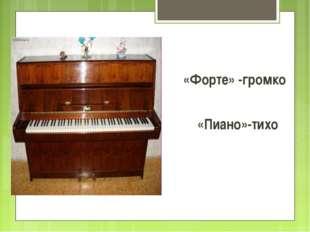 «Форте» -громко «Пиано»-тихо