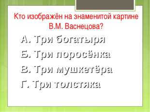 Кто изображён на знаменитой картине В.М. Васнецова? А. Три богатыря Б. Три по
