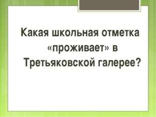 Какая школьная отметка «проживает» в Третьяковской галерее?