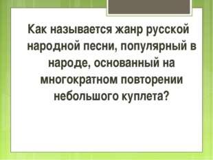Как называется жанр русской народной песни, популярный в народе, основанный н