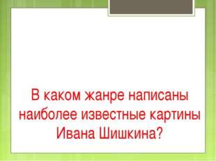 В каком жанре написаны наиболее известные картины Ивана Шишкина?