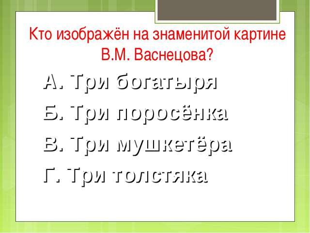 Кто изображён на знаменитой картине В.М. Васнецова? А. Три богатыря Б. Три по...