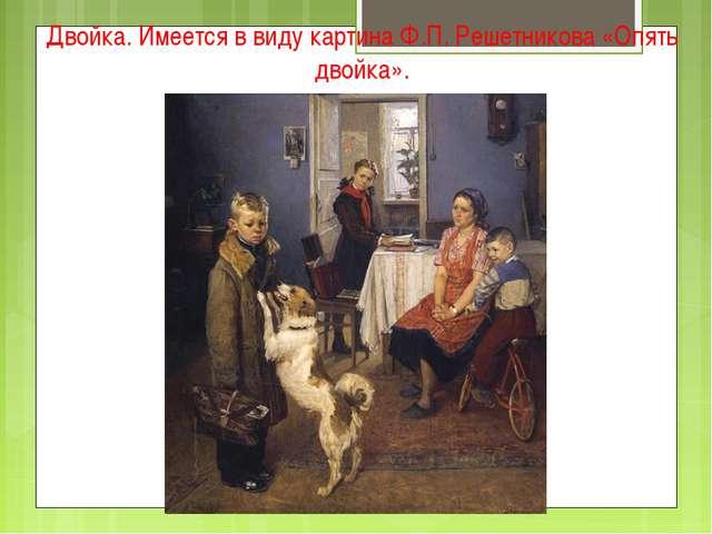 Двойка. Имеется в виду картина Ф.П. Решетникова «Опять двойка».