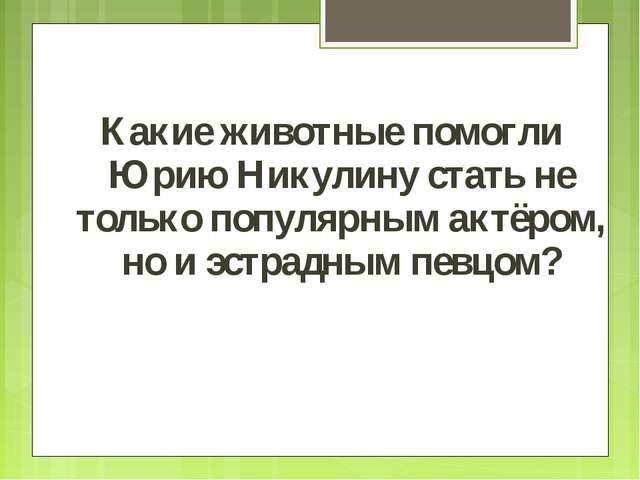 Какие животные помогли Юрию Никулину стать не только популярным актёром, но...