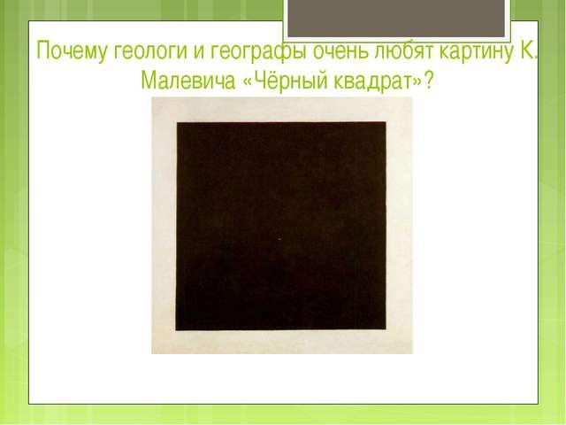 Почему геологи и географы очень любят картину К. Малевича «Чёрный квадрат»?