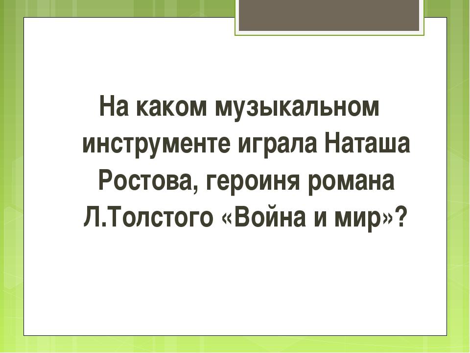 На каком музыкальном инструменте играла Наташа Ростова, героиня романа Л.Тол...