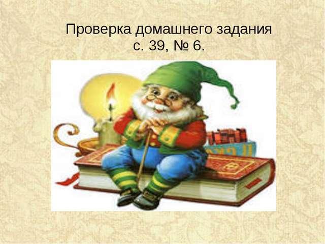 Проверка домашнего задания с. 39, № 6.