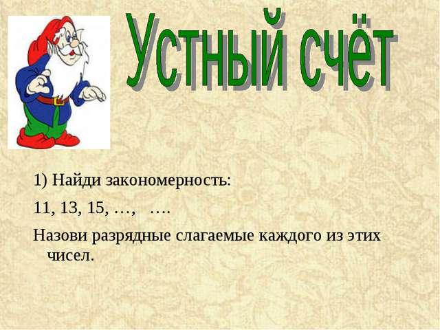 1) Найди закономерность: 11, 13, 15, …, …. Назови разрядные слагаемые каждого...