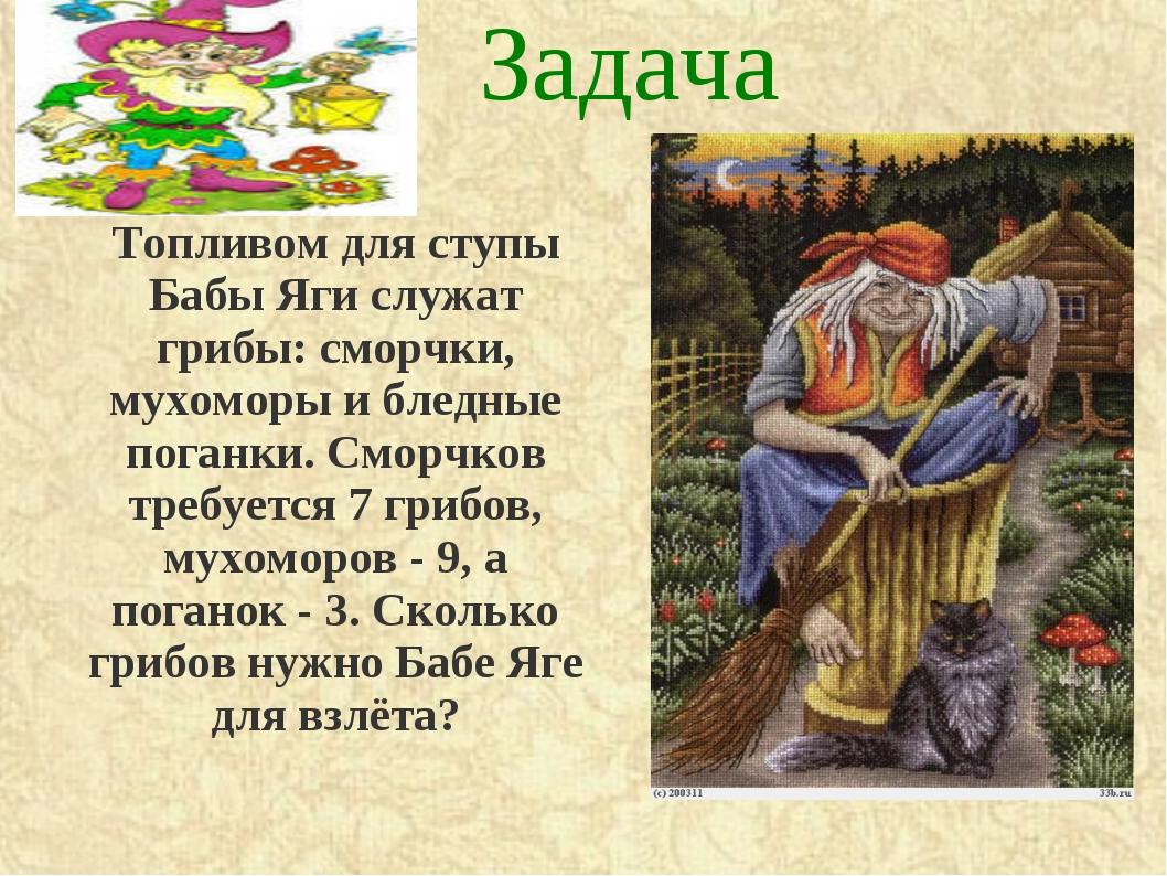 Задача Топливом для ступы Бабы Яги служат грибы: сморчки, мухоморы и бледные...