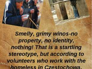 Smelly, grimy winos-no property, no identity, nothing! That is a startling st