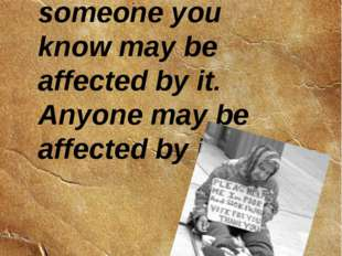 Sinse homelessness is widespread, someone you know may be affected by it. Any