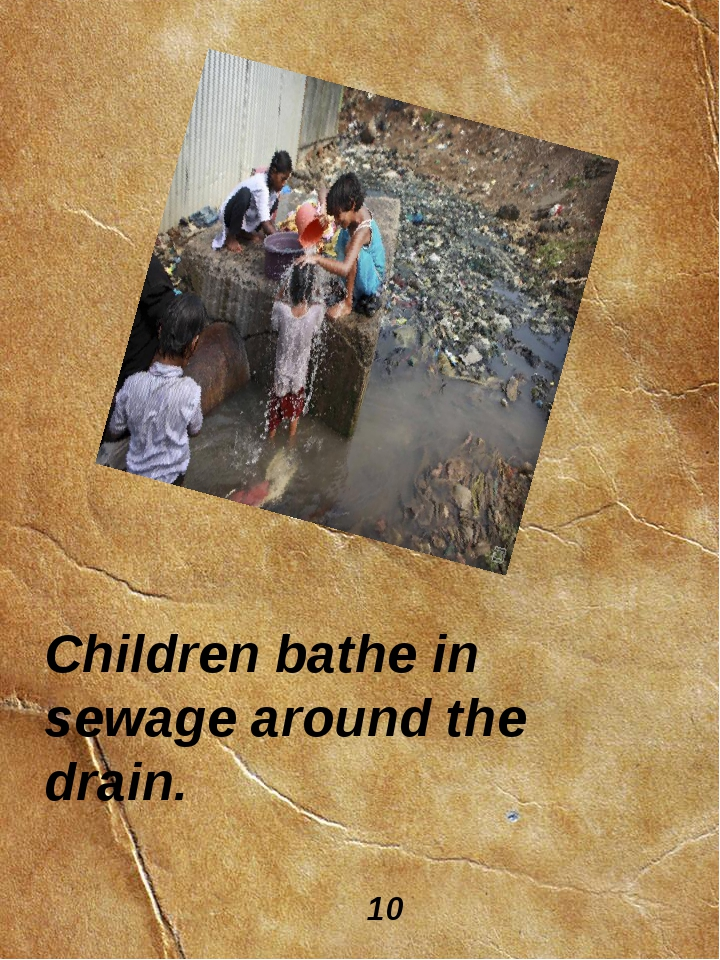 Children bathe in sewage around the drain. 10