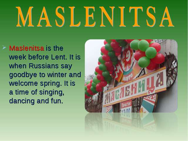 Maslenitsa is the week before Lent. It is when Russians say goodbye to winter...