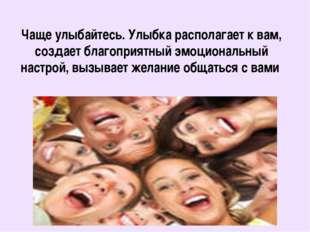 Чаще улыбайтесь. Улыбка располагает к вам, создает благоприятный эмоциональны