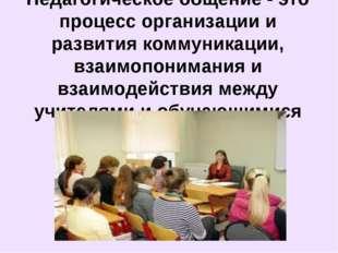 Педагогическое общение - это процесс организации и развития коммуникации, вза