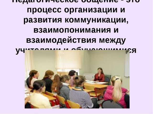 Педагогическое общение - это процесс организации и развития коммуникации, вза...
