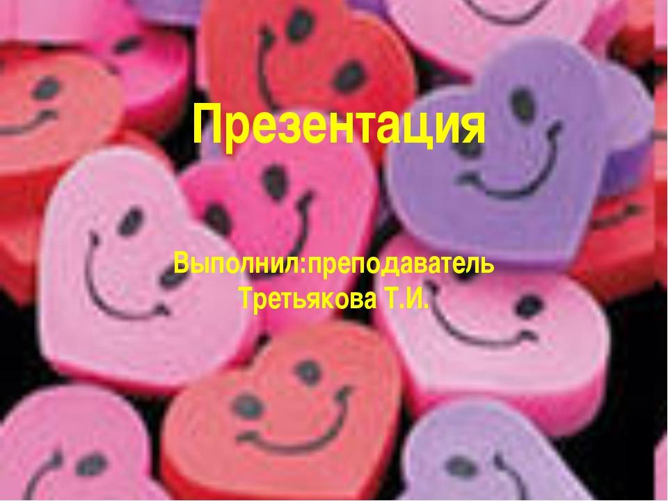 Презентация Выполнил:преподаватель Третьякова Т.И.