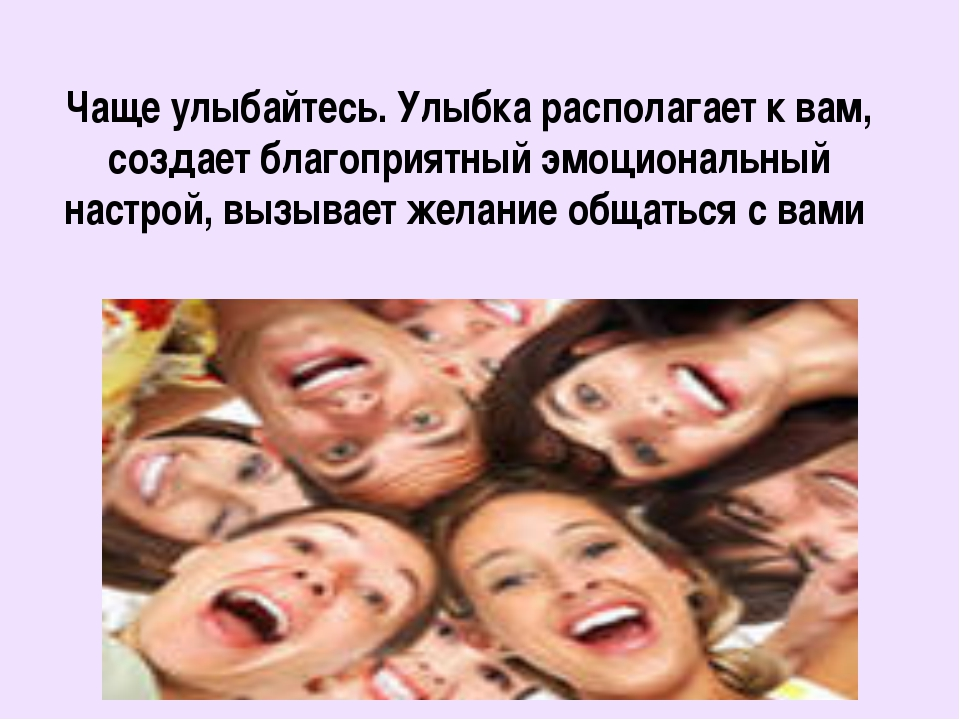Чаще улыбайтесь. Улыбка располагает к вам, создает благоприятный эмоциональны...