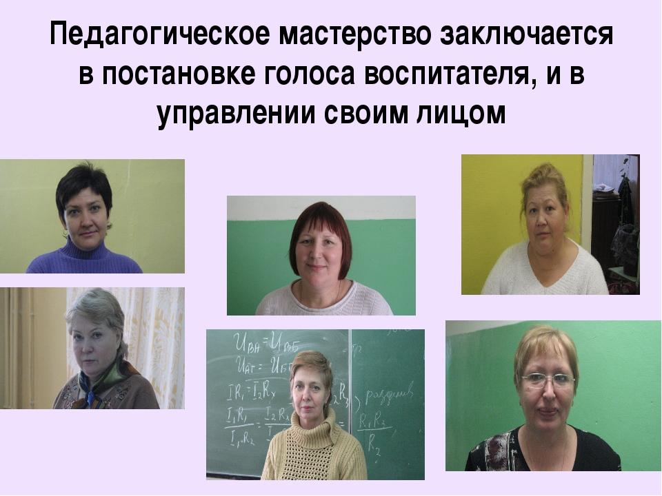 Педагогическое мастерство заключается в постановке голоса воспитателя, и в уп...