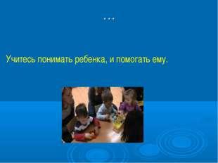 … Учитесь понимать ребенка, и помогать ему.