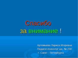 Спасибо за внимание ! Артемьева Лариса Игоревна Педагог-психолог шк. № 230 г