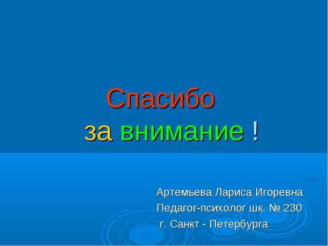 Спасибо за внимание ! Артемьева Лариса Игоревна Педагог-психолог шк. № 230 г...