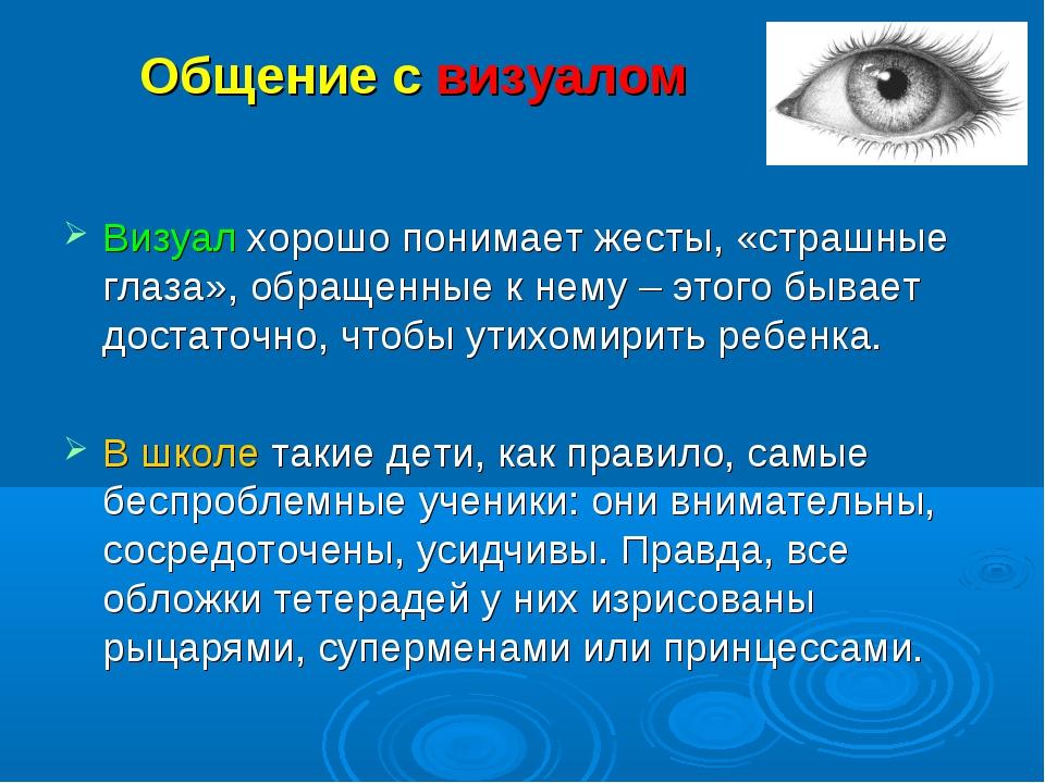 Общение с визуалом Визуал хорошо понимает жесты, «страшные глаза», обращенные...