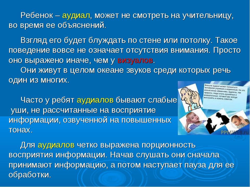 Ребенок – аудиал, может не смотреть на учительницу, во время ее объяснений....