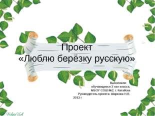 Проект «Люблю берёзку русскую» Выполнили: обучающиеся 3 «а» класса, МБОУ СОШ